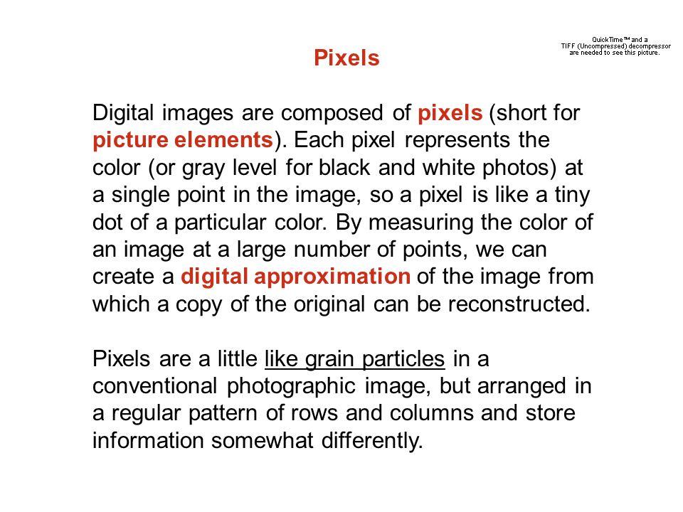 Pixels Digital images are composed of pixels (short for picture elements).