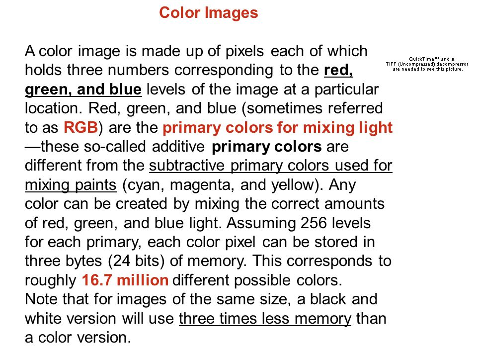 Color Images A color image is made up of pixels each of which holds three numbers corresponding to the red, green, and blue levels of the image at a particular location.