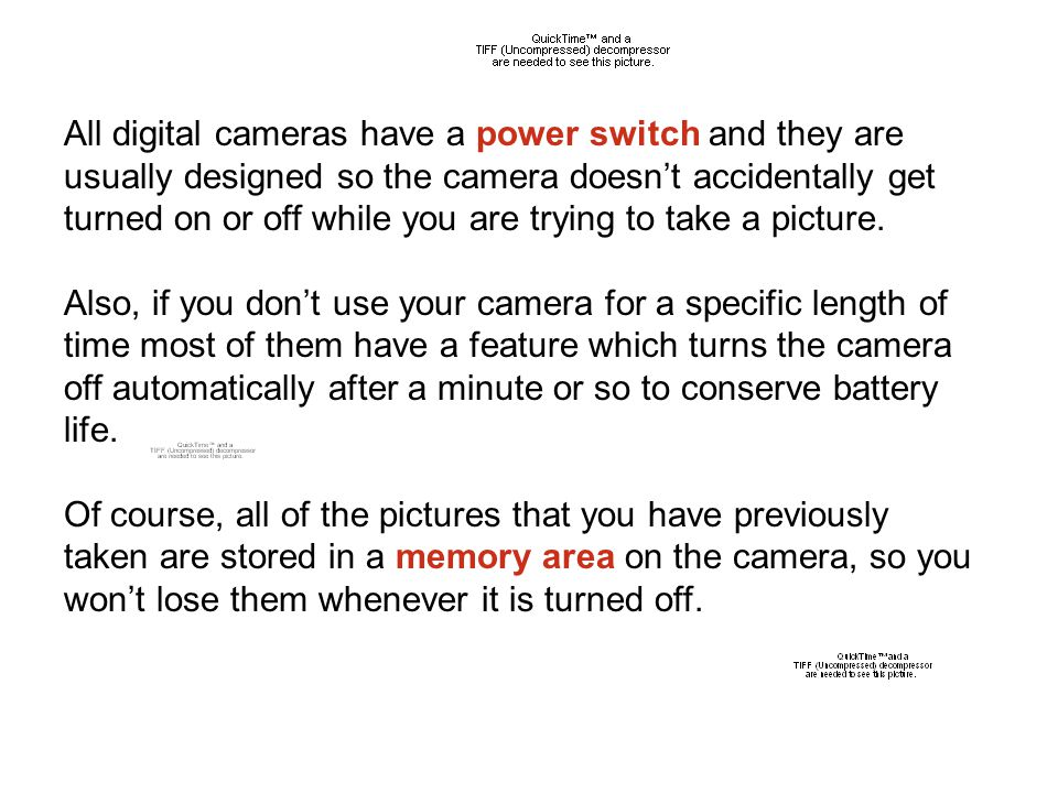 All digital cameras have a power switch and they are usually designed so the camera doesn't accidentally get turned on or off while you are trying to take a picture.