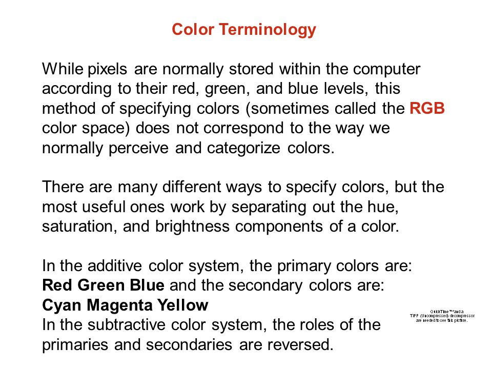 Color Terminology While pixels are normally stored within the computer according to their red, green, and blue levels, this method of specifying colors (sometimes called the RGB color space) does not correspond to the way we normally perceive and categorize colors.