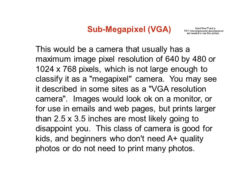 Sub-Megapixel (VGA) This would be a camera that usually has a maximum image pixel resolution of 640 by 480 or 1024 x 768 pixels, which is not large enough to classify it as a megapixel camera.