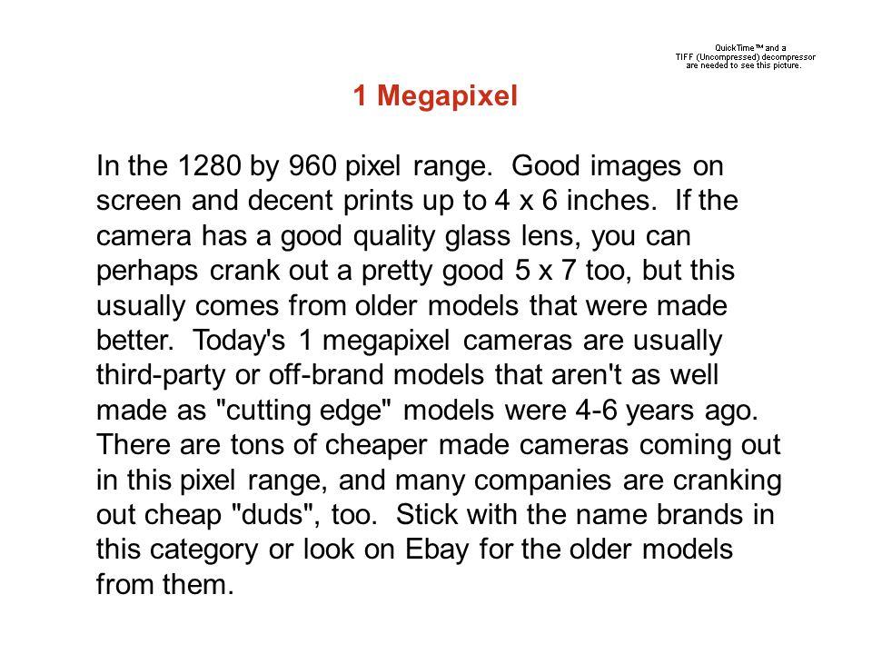1 Megapixel In the 1280 by 960 pixel range.