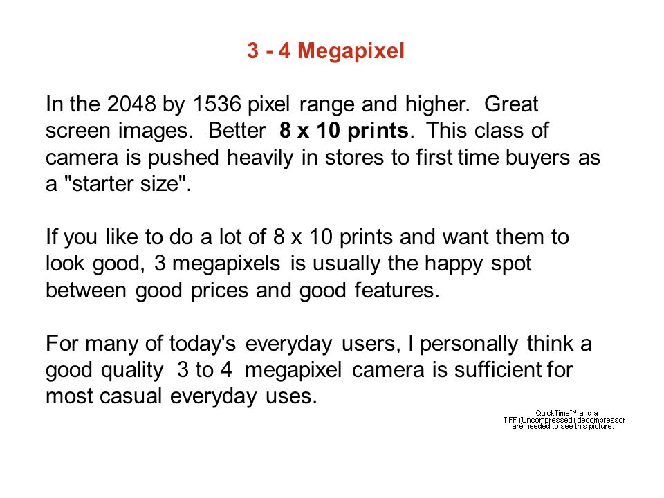 3 - 4 Megapixel In the 2048 by 1536 pixel range and higher.