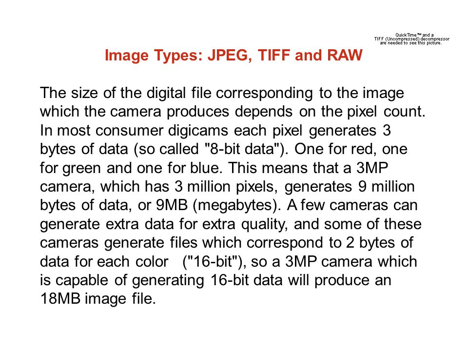 Image Types: JPEG, TIFF and RAW The size of the digital file corresponding to the image which the camera produces depends on the pixel count.