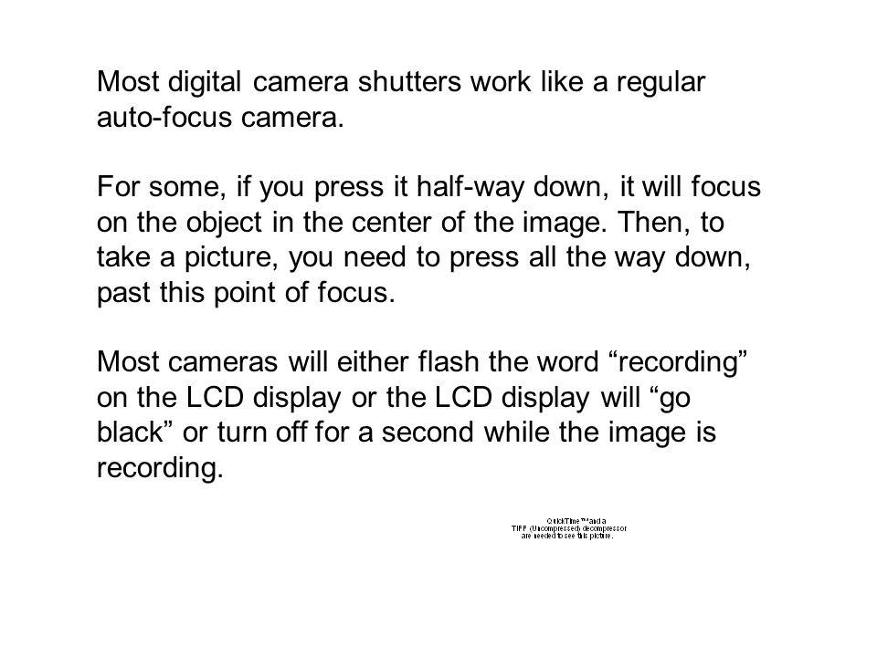 Most digital camera shutters work like a regular auto-focus camera.