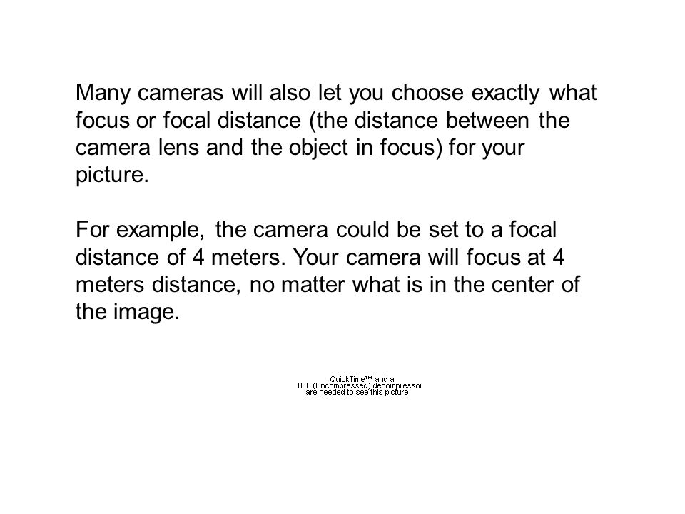 Many cameras will also let you choose exactly what focus or focal distance (the distance between the camera lens and the object in focus) for your picture.