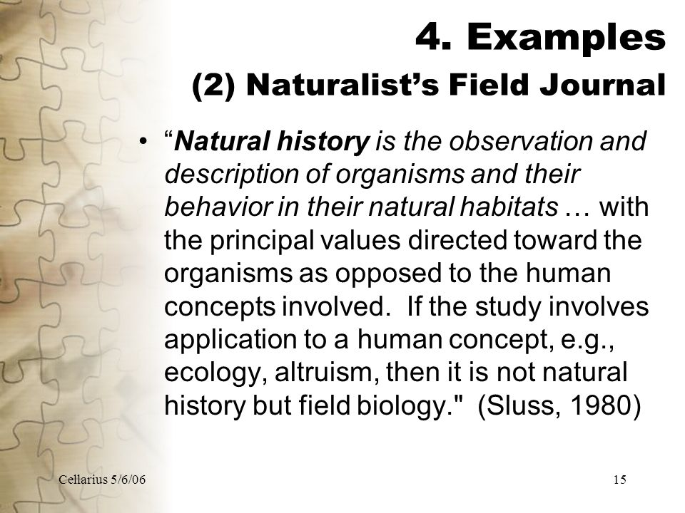 "Cellarius 5/6/0615 4. Examples (2) Naturalist's Field Journal ""Natural history is the observation and description of organisms and their behavior in t"
