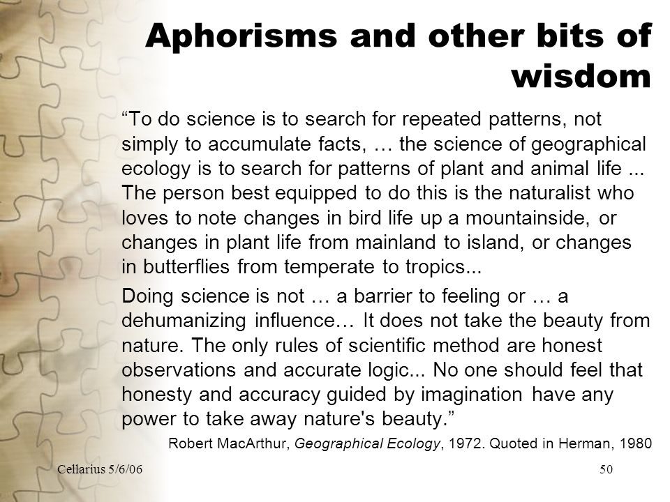 Cellarius 5/6/0650 Aphorisms and other bits of wisdom To do science is to search for repeated patterns, not simply to accumulate facts, … the science of geographical ecology is to search for patterns of plant and animal life...