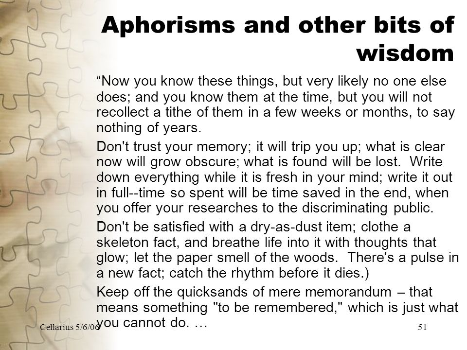 Cellarius 5/6/0651 Aphorisms and other bits of wisdom Now you know these things, but very likely no one else does; and you know them at the time, but you will not recollect a tithe of them in a few weeks or months, to say nothing of years.