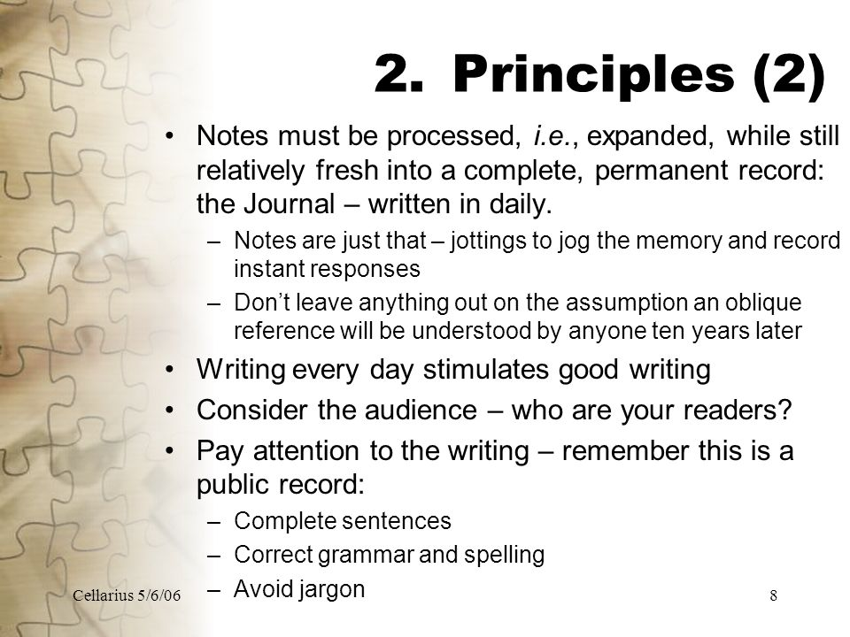 Cellarius 5/6/068 2.Principles (2) Notes must be processed, i.e., expanded, while still relatively fresh into a complete, permanent record: the Journal – written in daily.