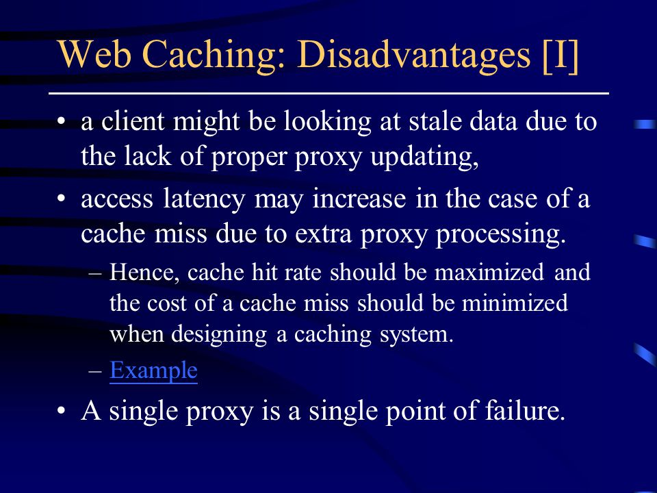 Web Caching: Disadvantages [I] a client might be looking at stale data due to the lack of proper proxy updating, access latency may increase in the case of a cache miss due to extra proxy processing.