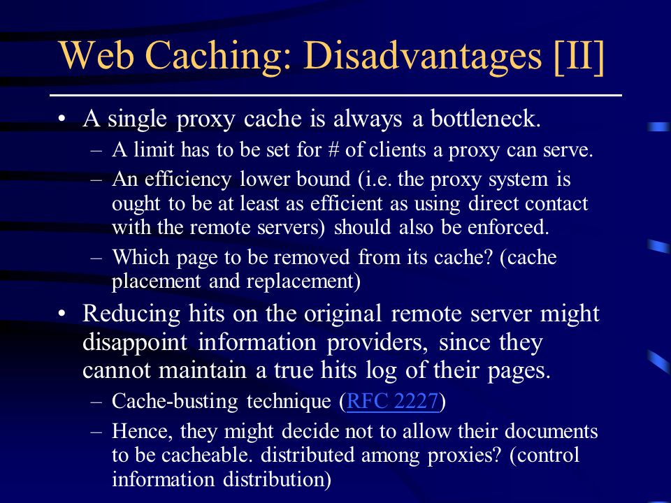 Web Caching: Disadvantages [II] A single proxy cache is always a bottleneck.