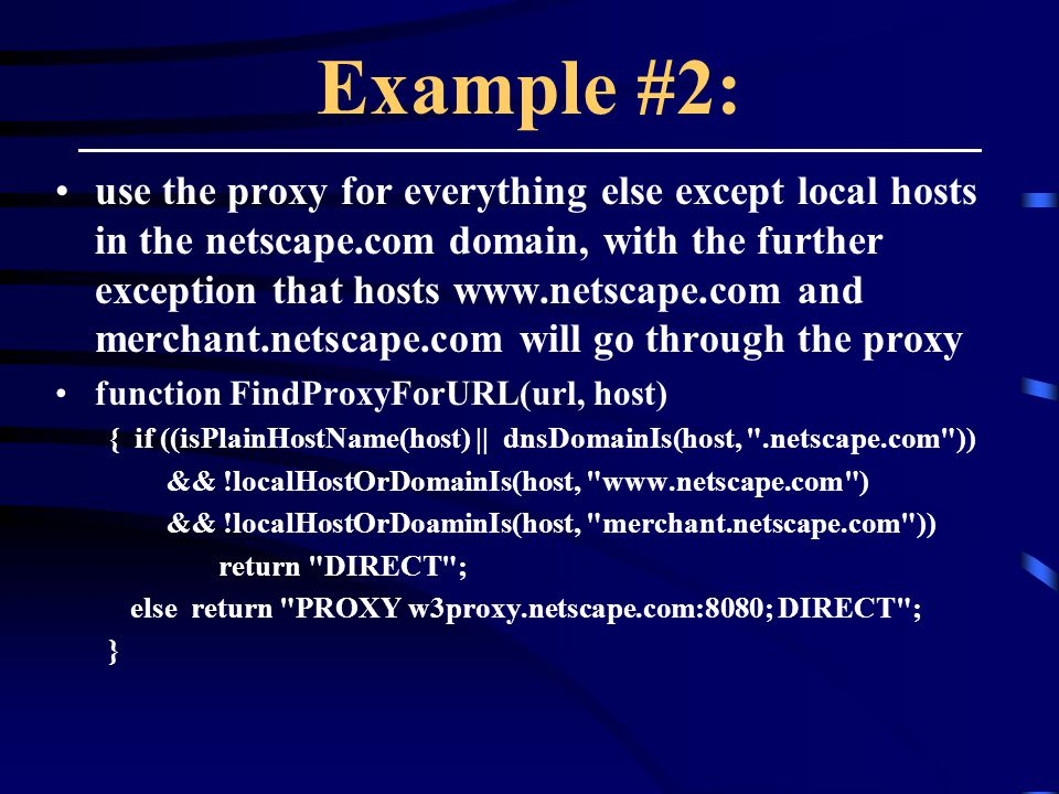 Example #2: use the proxy for everything else except local hosts in the netscape.com domain, with the further exception that hosts www.netscape.com and merchant.netscape.com will go through the proxy function FindProxyForURL(url, host) { if ((isPlainHostName(host) || dnsDomainIs(host, .netscape.com )) && !localHostOrDomainIs(host, www.netscape.com ) && !localHostOrDoaminIs(host, merchant.netscape.com )) return DIRECT ; else return PROXY w3proxy.netscape.com:8080; DIRECT ; }