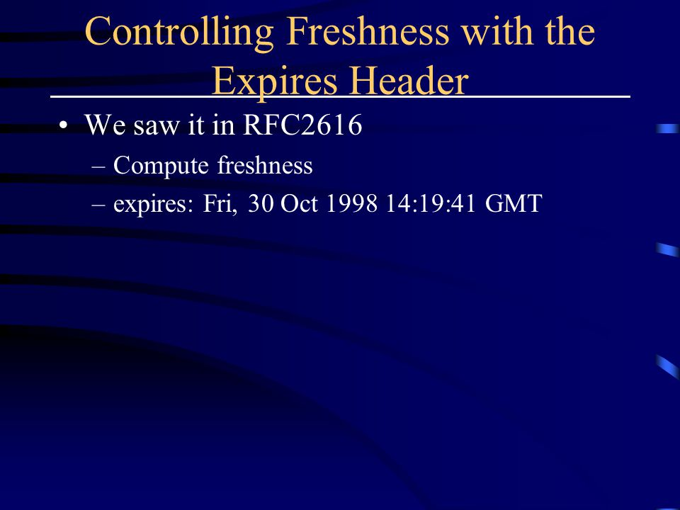 Controlling Freshness with the Expires Header We saw it in RFC2616 –Compute freshness –expires: Fri, 30 Oct 1998 14:19:41 GMT