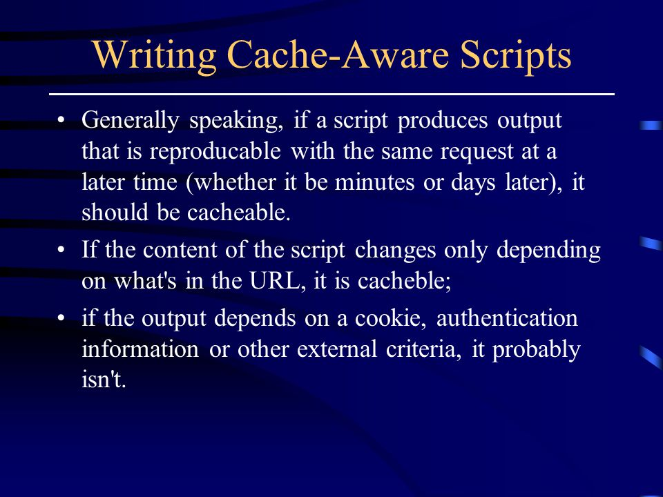 Writing Cache-Aware Scripts Generally speaking, if a script produces output that is reproducable with the same request at a later time (whether it be minutes or days later), it should be cacheable.