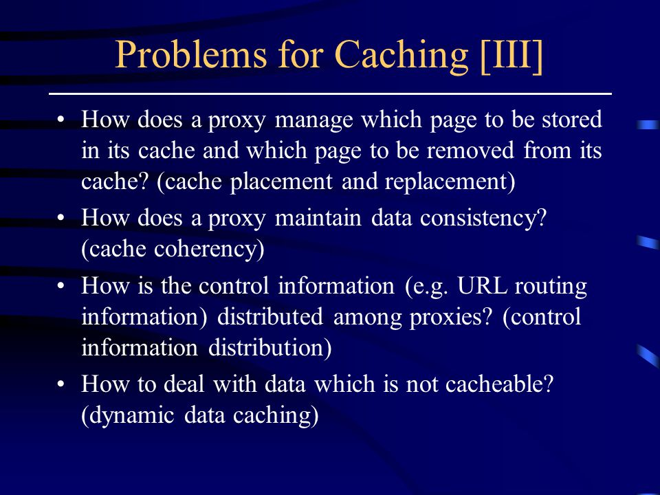 Problems for Caching [III] How does a proxy manage which page to be stored in its cache and which page to be removed from its cache.