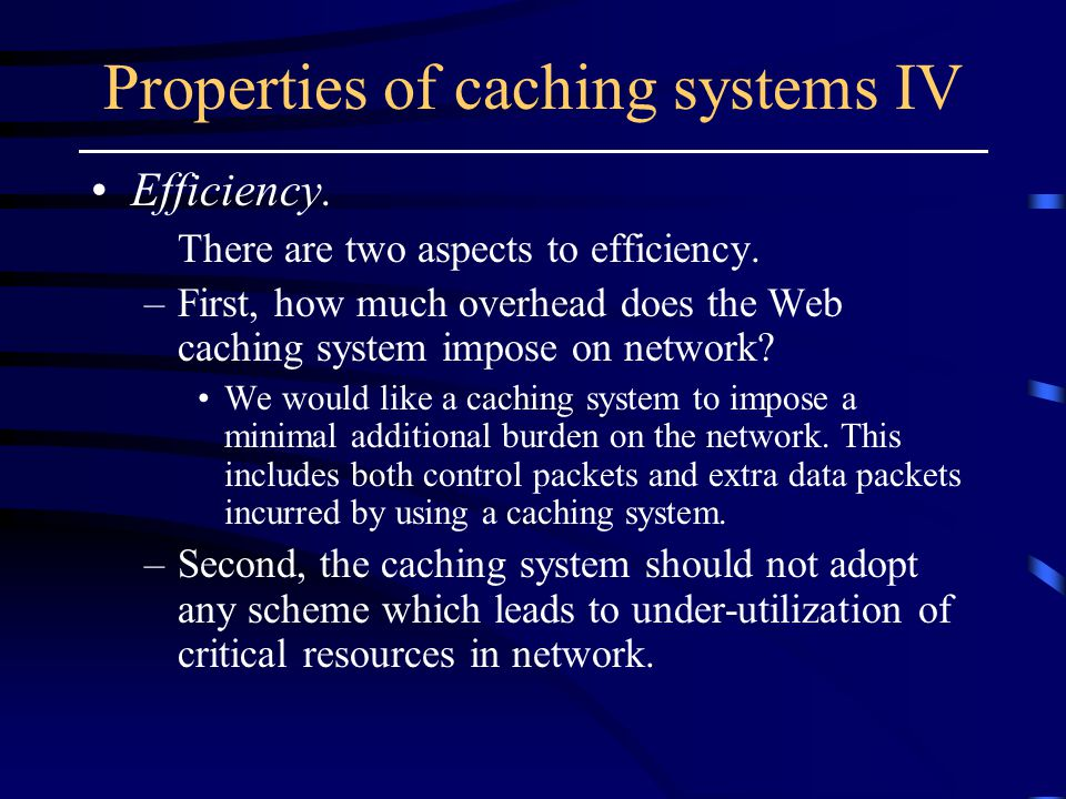 Properties of caching systems IV Efficiency. There are two aspects to efficiency.