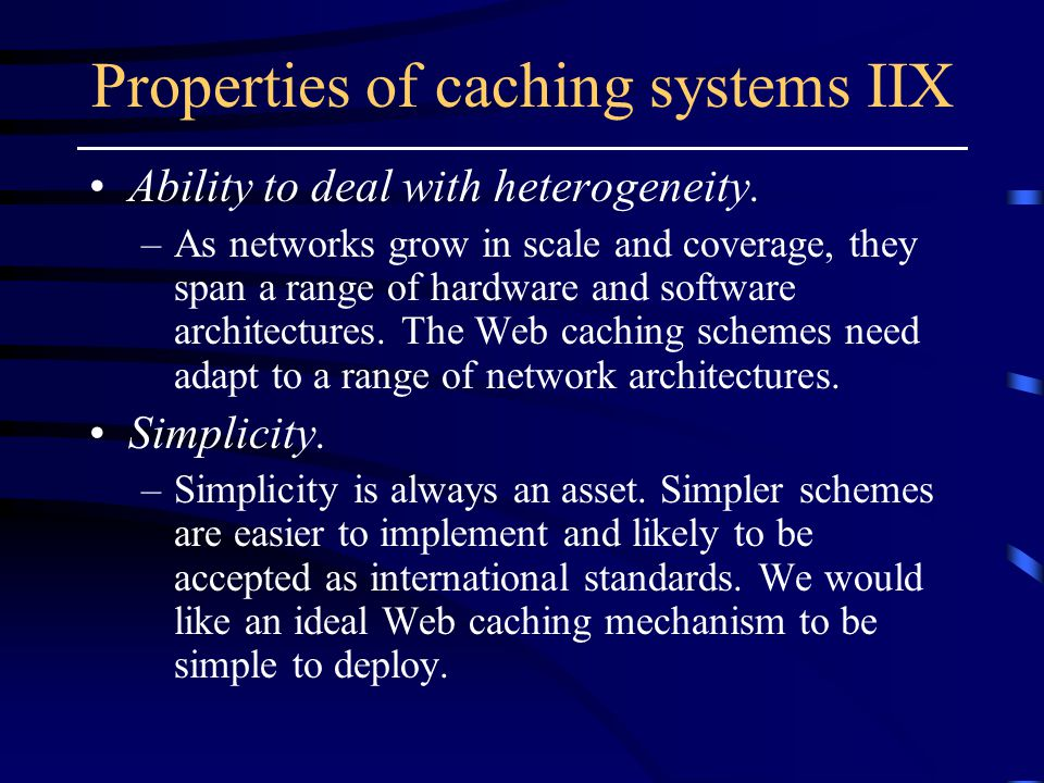 Properties of caching systems IIX Ability to deal with heterogeneity.