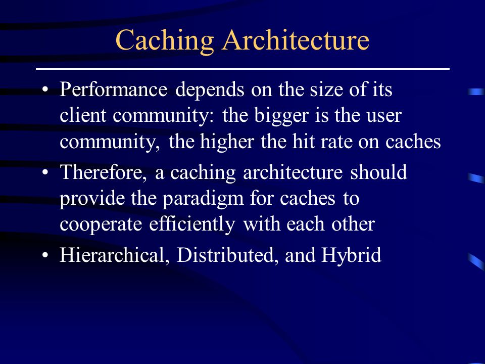 Caching Architecture Performance depends on the size of its client community: the bigger is the user community, the higher the hit rate on caches Therefore, a caching architecture should provide the paradigm for caches to cooperate efficiently with each other Hierarchical, Distributed, and Hybrid