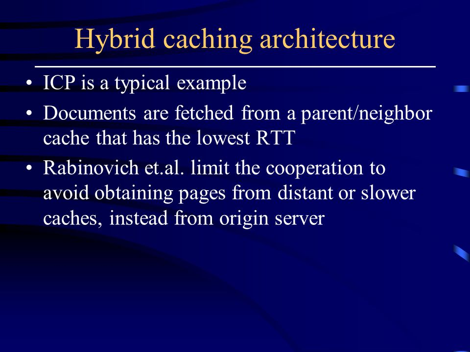 Hybrid caching architecture ICP is a typical example Documents are fetched from a parent/neighbor cache that has the lowest RTT Rabinovich et.al.