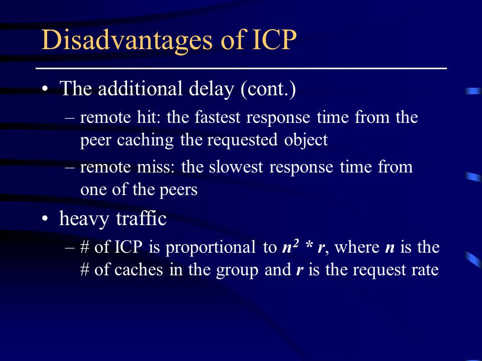Disadvantages of ICP The additional delay (cont.) –remote hit: the fastest response time from the peer caching the requested object –remote miss: the slowest response time from one of the peers heavy traffic –# of ICP is proportional to n 2 * r, where n is the # of caches in the group and r is the request rate