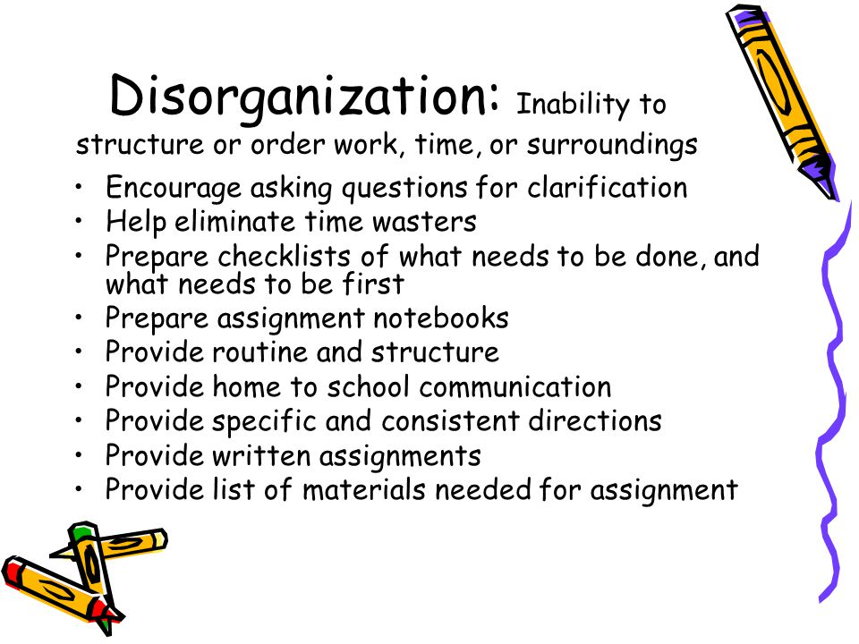 Disorganization: Inability to structure or order work, time, or surroundings Encourage asking questions for clarification Help eliminate time wasters Prepare checklists of what needs to be done, and what needs to be first Prepare assignment notebooks Provide routine and structure Provide home to school communication Provide specific and consistent directions Provide written assignments Provide list of materials needed for assignment