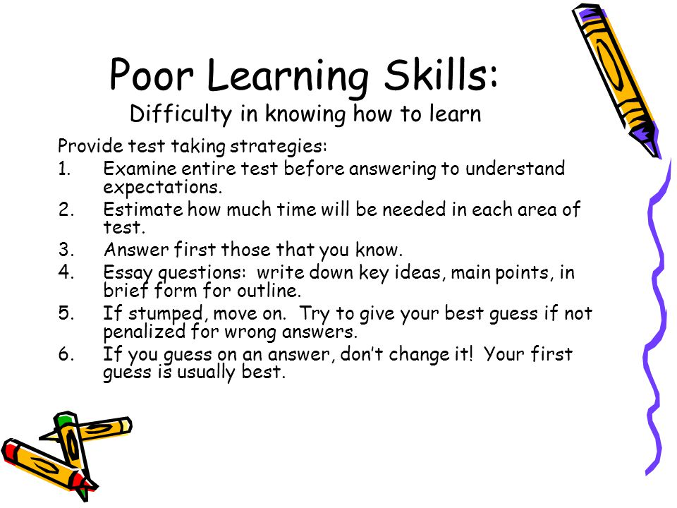 Poor Learning Skills: Difficulty in knowing how to learn Provide test taking strategies: 1.Examine entire test before answering to understand expectations.