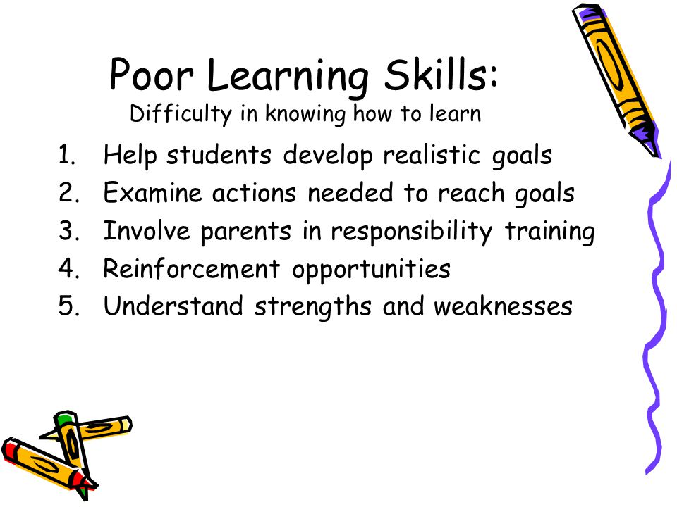 Poor Learning Skills: Difficulty in knowing how to learn 1.Help students develop realistic goals 2.Examine actions needed to reach goals 3.Involve parents in responsibility training 4.Reinforcement opportunities 5.Understand strengths and weaknesses