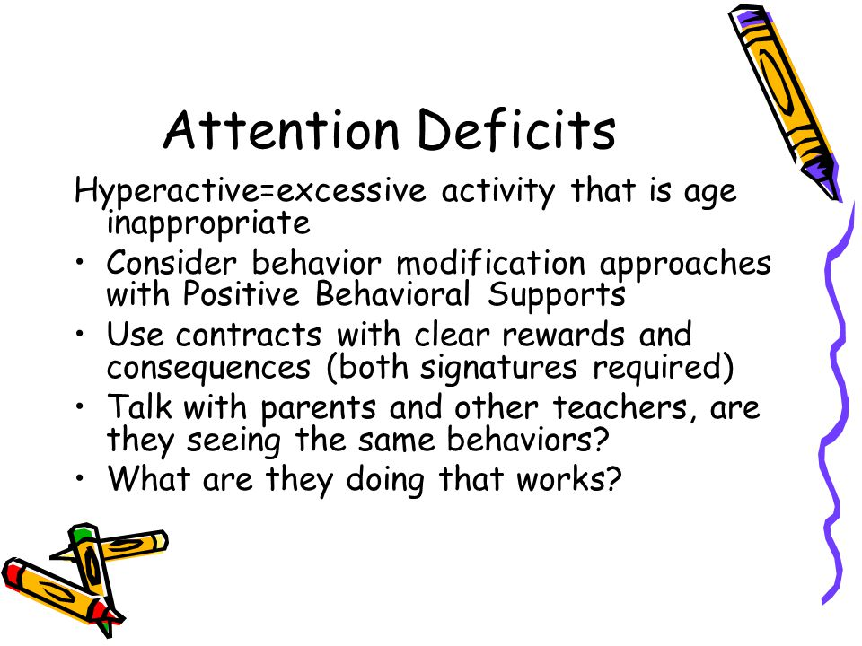 Attention Deficits Hyperactive=excessive activity that is age inappropriate Consider behavior modification approaches with Positive Behavioral Supports Use contracts with clear rewards and consequences (both signatures required) Talk with parents and other teachers, are they seeing the same behaviors.