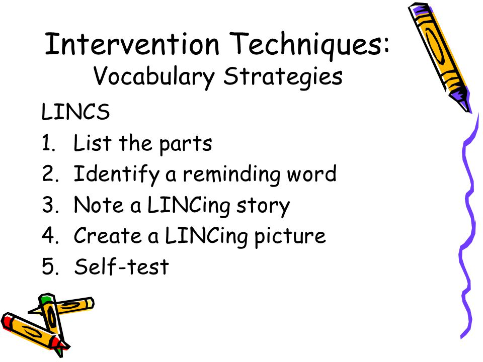 Intervention Techniques: Vocabulary Strategies LINCS 1.List the parts 2.Identify a reminding word 3.Note a LINCing story 4.Create a LINCing picture 5.Self-test
