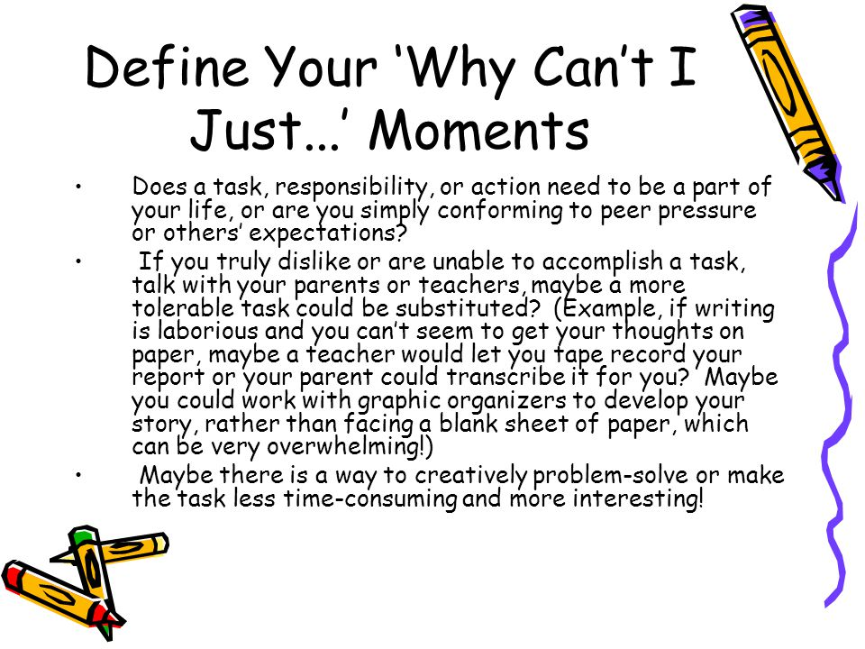 Define Your 'Why Can't I Just...' Moments Does a task, responsibility, or action need to be a part of your life, or are you simply conforming to peer pressure or others' expectations.