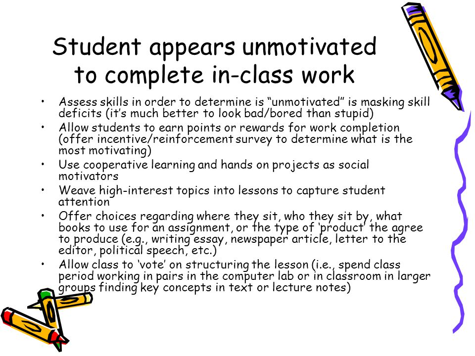 Student appears unmotivated to complete in-class work Assess skills in order to determine is unmotivated is masking skill deficits (it's much better to look bad/bored than stupid) Allow students to earn points or rewards for work completion (offer incentive/reinforcement survey to determine what is the most motivating) Use cooperative learning and hands on projects as social motivators Weave high-interest topics into lessons to capture student attention Offer choices regarding where they sit, who they sit by, what books to use for an assignment, or the type of 'product' the agree to produce (e.g., writing essay, newspaper article, letter to the editor, political speech, etc.) Allow class to 'vote' on structuring the lesson (i.e., spend class period working in pairs in the computer lab or in classroom in larger groups finding key concepts in text or lecture notes)