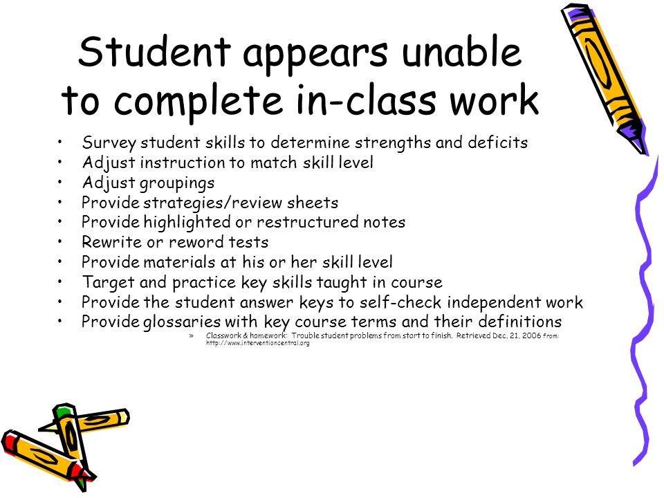 Student appears unable to complete in-class work Survey student skills to determine strengths and deficits Adjust instruction to match skill level Adjust groupings Provide strategies/review sheets Provide highlighted or restructured notes Rewrite or reword tests Provide materials at his or her skill level Target and practice key skills taught in course Provide the student answer keys to self-check independent work Provide glossaries with key course terms and their definitions »Classwork & homework: Trouble student problems from start to finish.