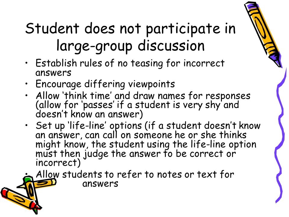 Student does not participate in large-group discussion Establish rules of no teasing for incorrect answers Encourage differing viewpoints Allow 'think time' and draw names for responses (allow for 'passes' if a student is very shy and doesn't know an answer) Set up 'life-line' options (if a student doesn't know an answer, can call on someone he or she thinks might know, the student using the life-line option must then judge the answer to be correct or incorrect) Allow students to refer to notes or text for answers