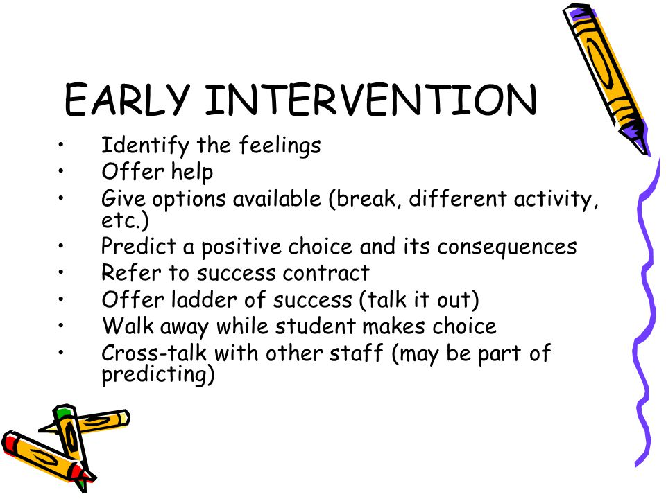 EARLY INTERVENTION Identify the feelings Offer help Give options available (break, different activity, etc.) Predict a positive choice and its consequences Refer to success contract Offer ladder of success (talk it out) Walk away while student makes choice Cross-talk with other staff (may be part of predicting)