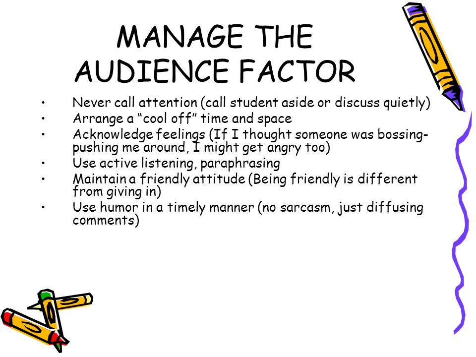 MANAGE THE AUDIENCE FACTOR Never call attention (call student aside or discuss quietly) Arrange a cool off time and space Acknowledge feelings (If I thought someone was bossing- pushing me around, I might get angry too) Use active listening, paraphrasing Maintain a friendly attitude (Being friendly is different from giving in) Use humor in a timely manner (no sarcasm, just diffusing comments)