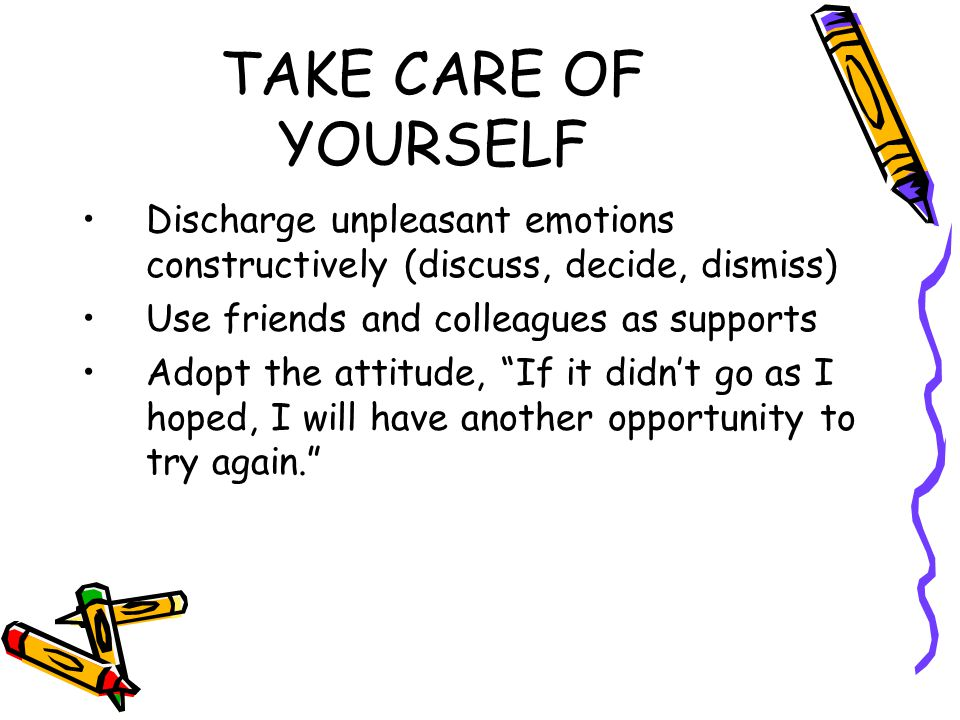 TAKE CARE OF YOURSELF Discharge unpleasant emotions constructively (discuss, decide, dismiss) Use friends and colleagues as supports Adopt the attitude, If it didn't go as I hoped, I will have another opportunity to try again.
