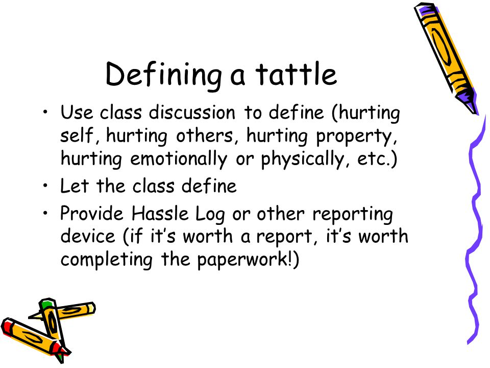 Defining a tattle Use class discussion to define (hurting self, hurting others, hurting property, hurting emotionally or physically, etc.) Let the class define Provide Hassle Log or other reporting device (if it's worth a report, it's worth completing the paperwork!)