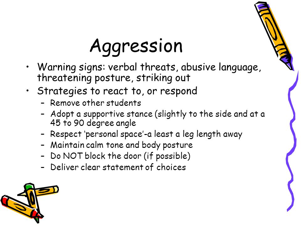 Aggression Warning signs: verbal threats, abusive language, threatening posture, striking out Strategies to react to, or respond –Remove other students –Adopt a supportive stance (slightly to the side and at a 45 to 90 degree angle –Respect 'personal space'-a least a leg length away –Maintain calm tone and body posture –Do NOT block the door (if possible) –Deliver clear statement of choices