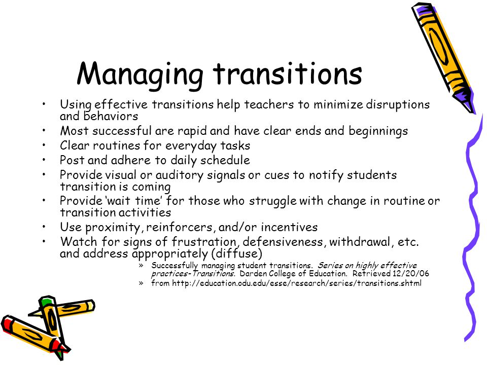 Managing transitions Using effective transitions help teachers to minimize disruptions and behaviors Most successful are rapid and have clear ends and beginnings Clear routines for everyday tasks Post and adhere to daily schedule Provide visual or auditory signals or cues to notify students transition is coming Provide 'wait time' for those who struggle with change in routine or transition activities Use proximity, reinforcers, and/or incentives Watch for signs of frustration, defensiveness, withdrawal, etc.