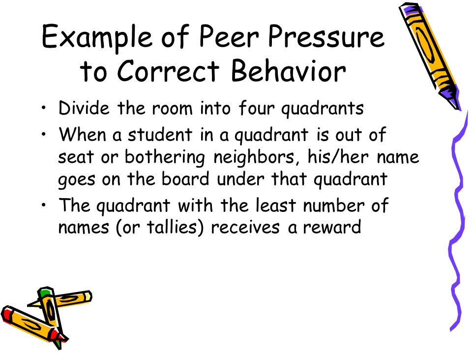 Example of Peer Pressure to Correct Behavior Divide the room into four quadrants When a student in a quadrant is out of seat or bothering neighbors, his/her name goes on the board under that quadrant The quadrant with the least number of names (or tallies) receives a reward