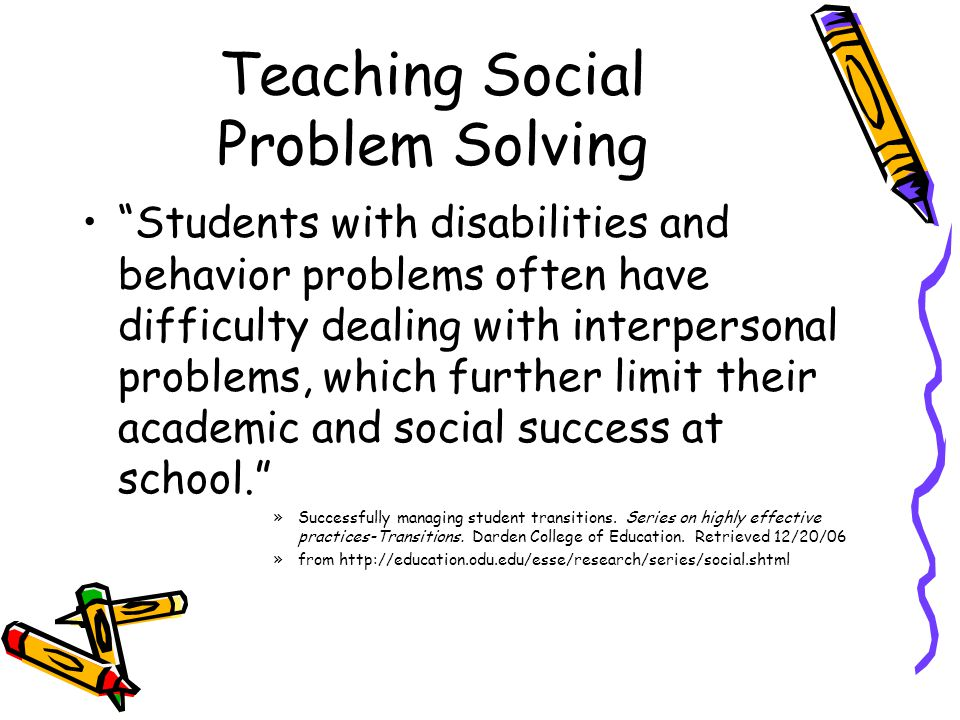 Teaching Social Problem Solving Students with disabilities and behavior problems often have difficulty dealing with interpersonal problems, which further limit their academic and social success at school. »Successfully managing student transitions.