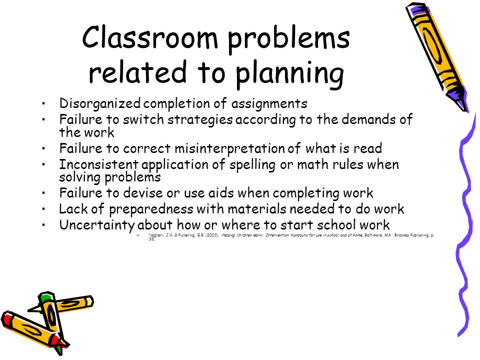 Classroom problems related to planning Disorganized completion of assignments Failure to switch strategies according to the demands of the work Failure to correct misinterpretation of what is read Inconsistent application of spelling or math rules when solving problems Failure to devise or use aids when completing work Lack of preparedness with materials needed to do work Uncertainty about how or where to start school work »Naglieri, J.A.