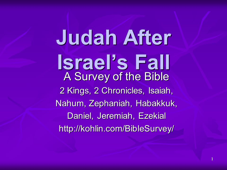 1 Judah After Israel's Fall A Survey of the Bible 2 Kings, 2 Chronicles, Isaiah, Nahum, Zephaniah, Habakkuk, Daniel, Jeremiah, Ezekial http://kohlin.c
