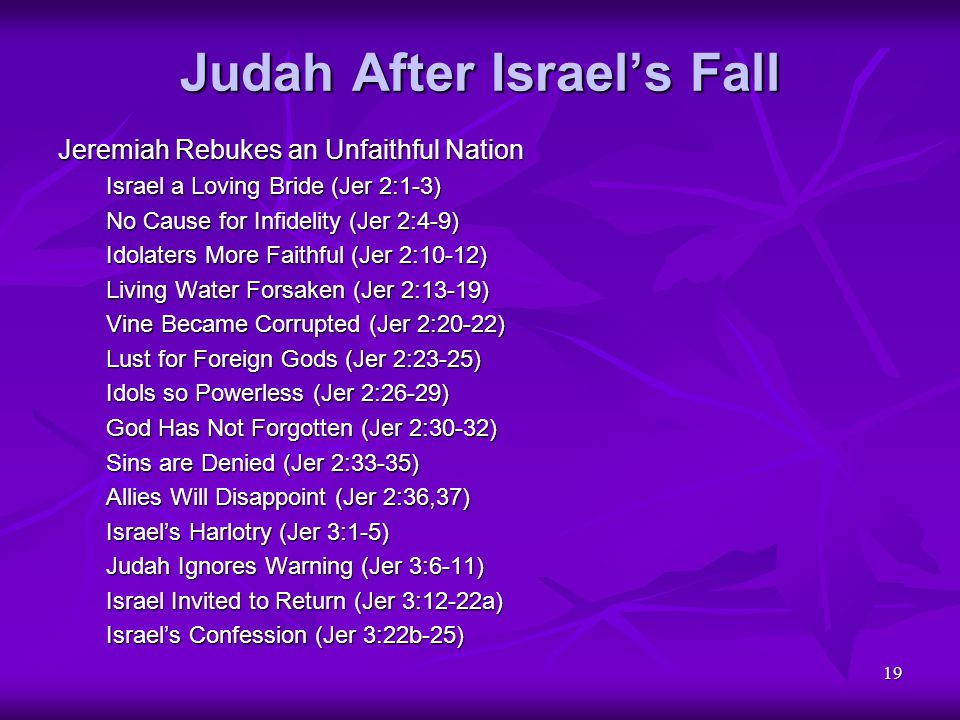 19 Judah After Israel's Fall Jeremiah Rebukes an Unfaithful Nation Israel a Loving Bride (Jer 2:1-3) No Cause for Infidelity (Jer 2:4-9) Idolaters Mor