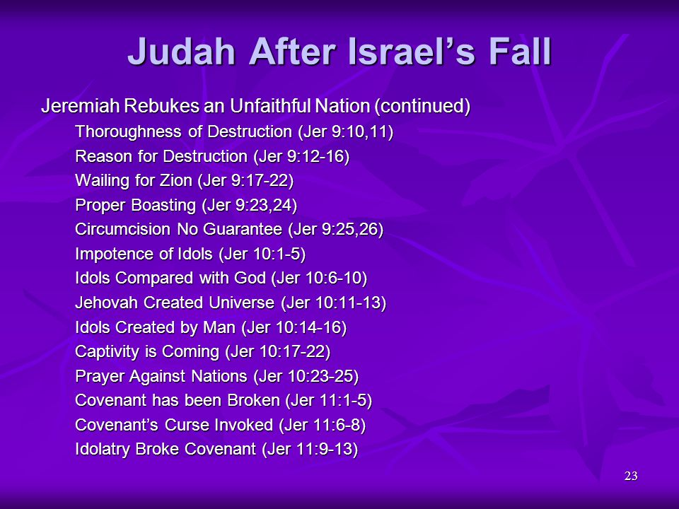 23 Judah After Israel's Fall Jeremiah Rebukes an Unfaithful Nation (continued) Thoroughness of Destruction (Jer 9:10,11) Reason for Destruction (Jer 9