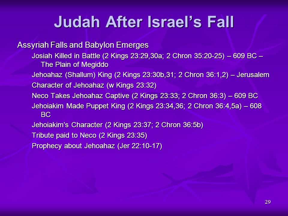 29 Judah After Israel's Fall Assyriah Falls and Babylon Emerges Josiah Killed in Battle (2 Kings 23:29,30a; 2 Chron 35:20-25) – 609 BC – The Plain of
