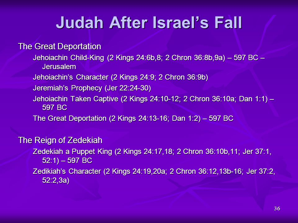 36 Judah After Israel's Fall The Great Deportation Jehoiachin Child-King (2 Kings 24:6b,8; 2 Chron 36:8b,9a) – 597 BC – Jerusalem Jehoiachin's Charact
