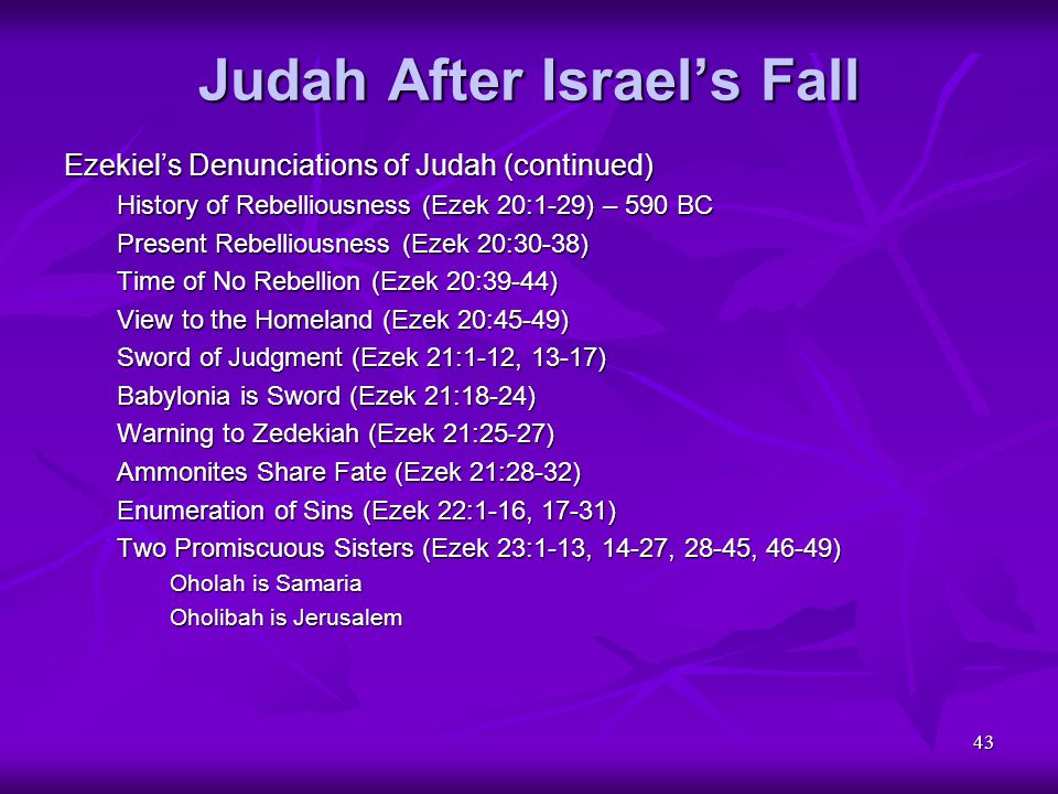 43 Judah After Israel's Fall Ezekiel's Denunciations of Judah (continued) History of Rebelliousness (Ezek 20:1-29) – 590 BC Present Rebelliousness (Ez