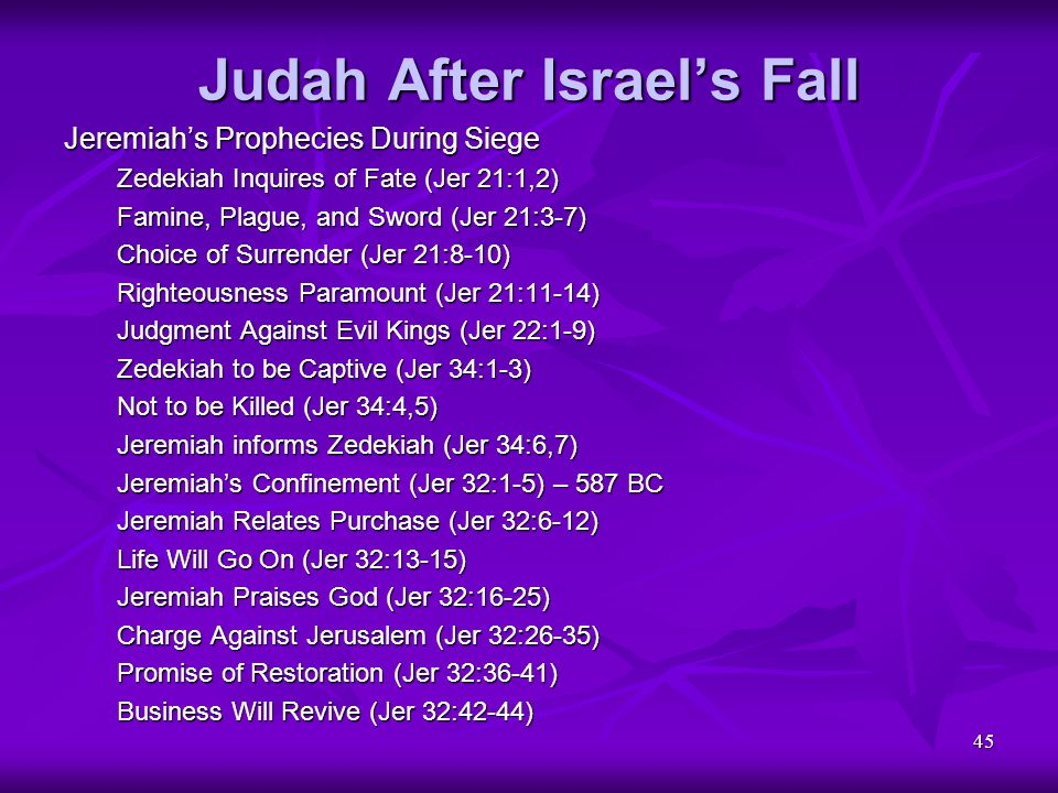 45 Judah After Israel's Fall Jeremiah's Prophecies During Siege Zedekiah Inquires of Fate (Jer 21:1,2) Famine, Plague, and Sword (Jer 21:3-7) Choice o